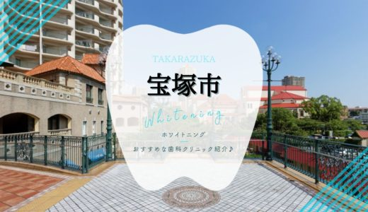 【2021年版】宝塚市のホワイトニングおすすめ歯科クリニック6選!