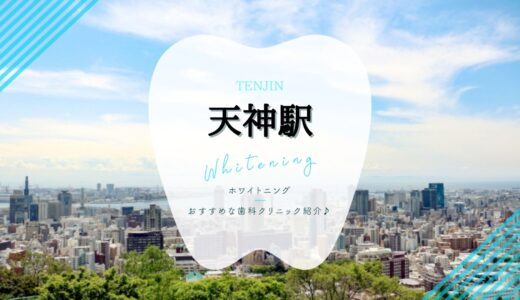【2021年版】天神のホワイトニングおすすめ歯科7選を解説!